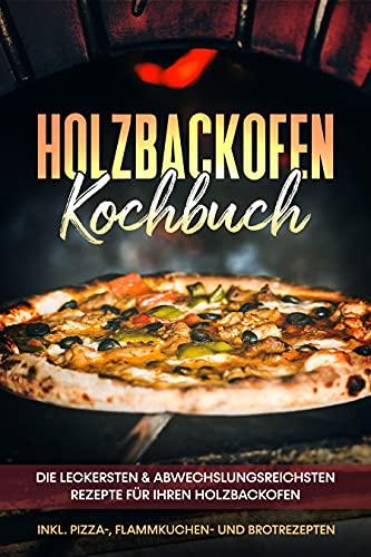 Holzbackofen Kochbuch: Die leckersten & abwechslungsreichsten Rezepte für Ihren Holzbackofen – inkl. Pizza-, Flammkuchen- und Brotrezepten