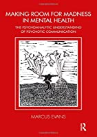 Making Room for Madness in Mental Health: The Psychoanalytic Understanding of Psychotic Communication (Tavistock Clinic Series)