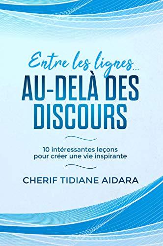 Entre les lignes... Au-delà des discours: 10 intéressantes leçons pour créer une vie inspirante (French Edition)