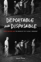 """Deportable and Disposable: Public Rhetoric and the Making of the """"Illegal"""" Immigrant (Rhetoric and Democratic Deliberation)"""