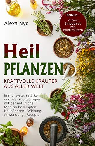 Heilpflanzen - Kraftvolle Kräuter aus aller Welt.: Immunsystem stärken und Krankheitserreger mit der natürliche Medizin bekämpfen. Heilpflanzen - Wirkung - Anwendung - Rezepte.