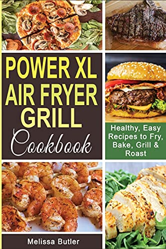 POWER XL AIR FRYER GRILL COOKBOOK: Healthy, Easy Recipes to Fry, Bake, Grill & Roast.