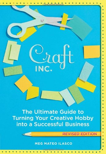 Craft, Inc.: The Ultimate Guide to Turning Your Creative Hobby into a Successful Business
