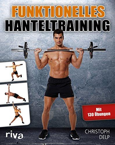 Funktionelles Hanteltraining: Trainingsprogramm für Anfänger und Fortgeschrittene mit Lang- und Kurzhanteln für das optimale Hantel-Workout zu Hause und im Fitnessstudio