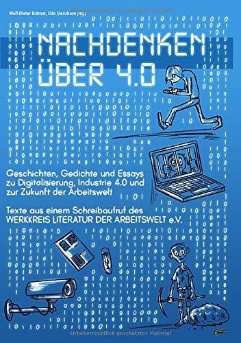 Nachdenken über 4.0: Geschichten, Gedichte und Essays zu Digitalisierung, Industrie 4.0 und zur Zukunft der Arbeitswelt
