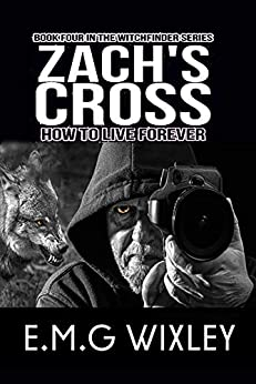 Zach's Cross: How to Live Forever (Witchfinder Book 4) by [E.M.G Wixley]