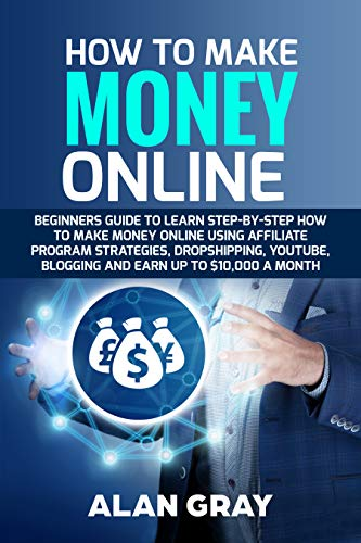 How To Make Money Online: Beginners Guide to Learn Step-by-Step How to Make Money Online Using Affiliate Program Strategies, Dropshipping, Youtube ,Blogging ... Earn up to $10,000 a Month (English Edition)