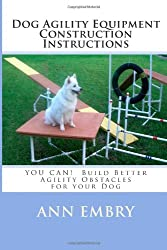 Dog Agility Equipment Construction Instructions YOU CAN! Build Better Training Obstacles for your Dog