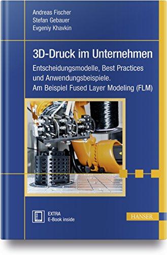 3D-Druck im Unternehmen: Entscheidungsmodelle, Best Practices und Anwendungsbeispiele. Am Beispiel Fused Layer Modeling (FLM)