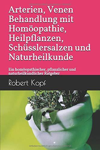Arterien, Venen - Behandlung mit Homöopathie, Heilpflanzen, Schüsslersalzen und Naturheilkunde: Ein homöopathischer, pflanzlicher und naturheilkundlicher Ratgeber