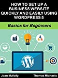 How to Set Up a Business Website Quickly and Easily Using WordPress 5: Basics for Beginners (Business Basics for Beginners Book 67) (English Edition)
