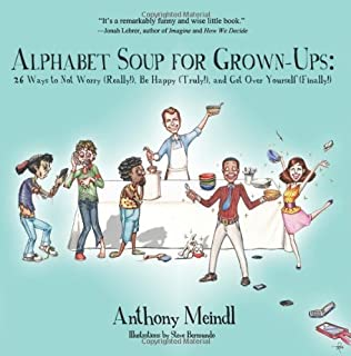 Alphabet Soup for Grown-Ups: 26 Ways to Not Worry (Really!), Be Happy (Truly!), and Get Over Yourself (Finally!) by Anthony Meindl (2013-10-16)