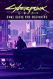 Cyberpunk 2077 Game Guide for Beginners: Cyberpunk 2077 Guide...
