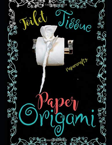 Toilet Tissue Paper Origami: Elegant Folds & Easy Surface Foldings Or Simple Origami For Hotels, Bed & Breakfasts, Cruise Ships & Imaginative Housekeepers (Crafts / Towel Folding)