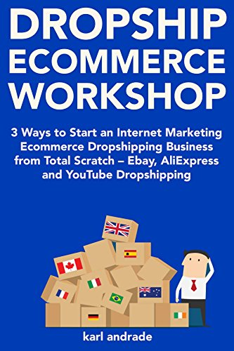 Dropship Ecommerce Workshop (2018 Guide): 3 Ways to Start an Internet Marketing Ecommerce Dropshipping Business from Total Scratch – Ebay, AliExpress and YouTube Dropshipping