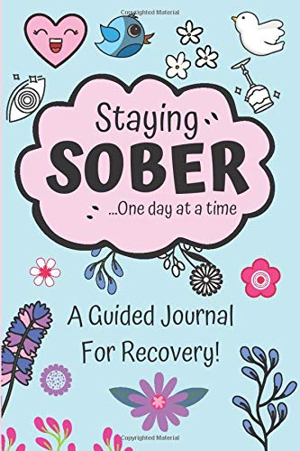 Staying Sober - A Guided Journal For Recovery: One Day At A Time - 100 Day Sobriety Journal For Women - Daily Journal For Addiction Recovery & ... - (6 x 9 inches). (Sobriety Books For Women)
