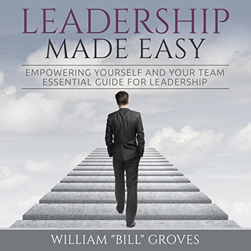 Leadership Made Easy     Empowering Yourself and Your Team - Essential Guide for Leadership              By:                                                                                                                                 William