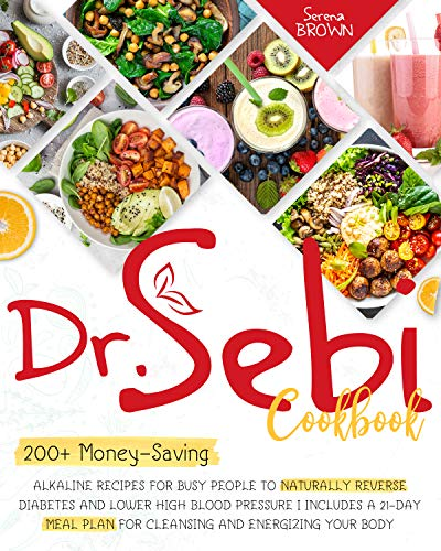 Dr. Sebi Cookbook: 200+ Money-Saving Alkaline Recipes to Naturally Reverse Diabetes and Lower High Blood Pressure   Includes a 21-Day Meal Plan for Cleansing ... Your Body (Dr Sebi - Alkaline Diet)