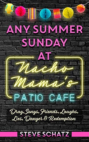 Any Summer Sunday at Nacho Mama's Patio Cafe: Drag, Songs, Friends, Laughs, Lies, Danger & Redemption by [Steve Schatz]