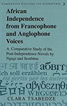 African Independence from Francophone and Anglophone Voices: A Comparative Study of the Post-Independence Novels by Ngugi and Sembène (Comparative Cultures and Literatures)
