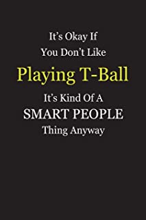 It's Okay If You Don't Like Playing T-Ball It's Kind Of A Smart People Thing Anyway: Blank Lined Notebook Journal Gift Idea With Black Cover Background, White and Yellow Text