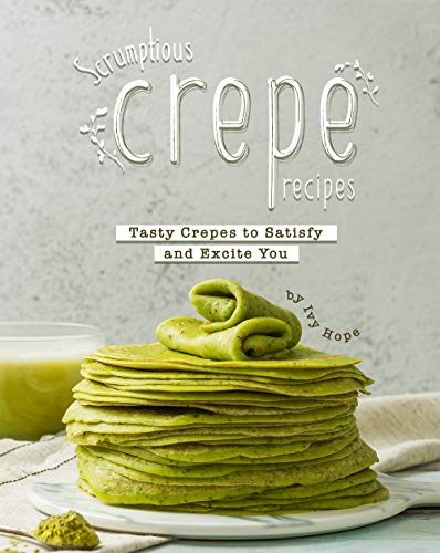 Scrumptious Crepe Recipes: Tasty Crepes to Satisfy and Excite You (English Edition)
