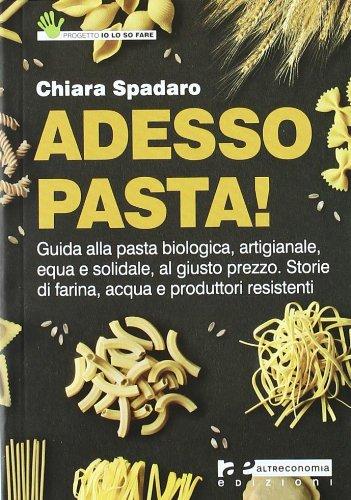Adesso pasta! Guida alla pasta biologica, artigianale, equa e solidale, al giusto prezzo. Storie di farina, acqua e produttori