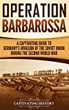 Operation Barbarossa: A Captivating Guide to the Opening Months of the War between Hitler and the Soviet Union in 1941-45