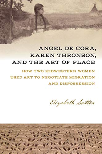Angel De Cora, Karen Thronson, and the Art of Place: How Two Midwestern Women Used Art to Negotiate Migration and Dispossession (Iowa and the Midwest Experience) (English Edition)