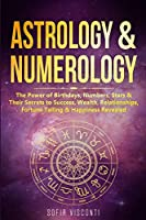Astrology & Numerology: The Power Of Birthdays, Numbers, Stars & Their Secrets to Success, Wealth, Relationships, Fortune Telling & Happiness Revealed (2 in 1 Bundle)
