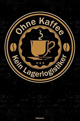 Ohne Kaffee kein Lagerlogistiker Notizbuch: Lagerlogistiker Journal DIN A5 liniert 120 Seiten Geschenk