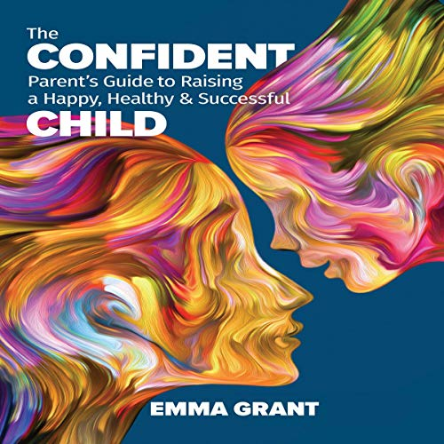 The Confident Parent's Guide to Raising a Happy, Healthy & Successful Child cover art