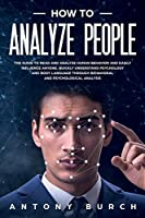 How To Analyze People: The Guide to Read and Analyze Human Behavior and Easily Influence Anyone. Quickly Understand Psychology and Body Language Through Behavioral and Psychological Analysis