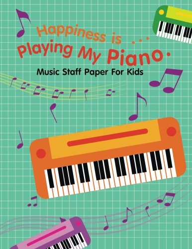 Music Staff Paper For Kids Happiness is ?Playing My Piano.: Manuscript Paper For Inspiration And Composition (120 Pages/ 8.5x11/12 Staff) (Blank Piano Sheets, Band 1)