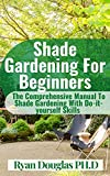 Shade Gardening For Beginners: The Comprehensive Manual To Shade Gardening With Do-it-yourself Skills (English Edition)