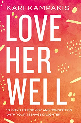 Love Her Well: 10 Ways to Find Joy and Connection with Your Teenage Daughter