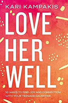 Love Her Well: 10 Ways to Find Joy and Connection with Your Teenage Daughter by [Kari Kampakis]