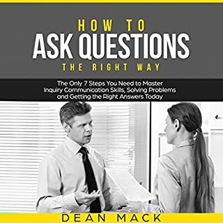 How to Ask Questions - The Right Way      The Only 7 Steps You Need to Master Inquiry Communication Skills, Solving Problems and Getting the Right Answers Today (Social Skills Best Seller, Volume 4)              By:                                                                                                                                 Dean Mack                               Narrated by:                                                                                                                                 Lee Goettl                      Length: 1 hr and 6 mins     20 ratings     Overall 5.0