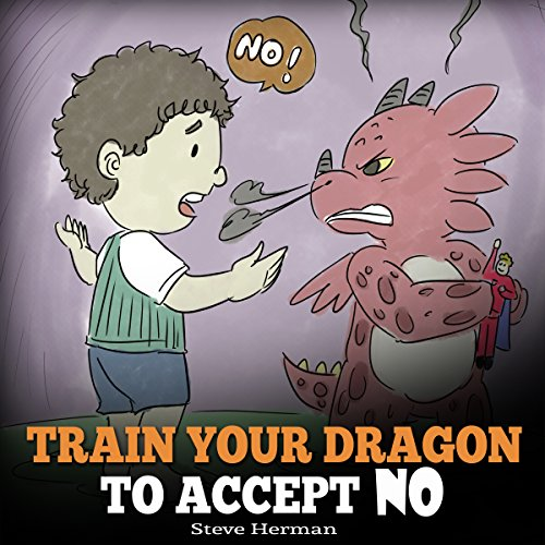 Train Your Dragon to Accept NO: Teach Your Dragon to Accept 'No' for an Answer: A Cute Children Story to Teach Kids About Disagreement, Emotions and Anger Management Audiobook By Steve Herman cover art