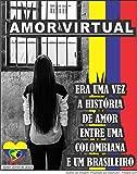 AMOR VIRTUAL: ''ERA UMA VEZ UMA HISTÓRIA DE AMOR ENTRE UM BRASILEIRO E UMA COLOMBIANA'' (Portuguese Edition)