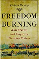 Freedom Burning: Anti-Slavery and Empire in Victorian Britain by Richard Huzzey(2012-08-28)
