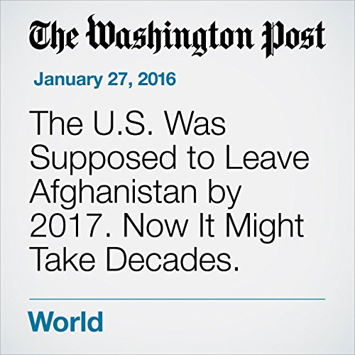 The U.S. Was Supposed to Leave Afghanistan by 2017. Now It Might Take Decades. audiobook cover art