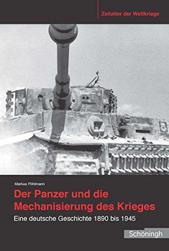 Der Panzer und die Mechanisierung des Krieges: Eine deutsche Geschichte 1890 bis 1945 (Zeitalter der Weltkriege)