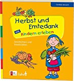 Herbst und Erntedank mit Kindern erleben: Geschichten und Kreativideen (Mit Kindern feiern / Ideen für Familie, Kindergarten und Grundschule)