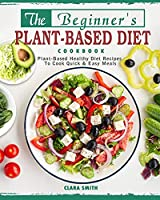 The Beginner's Plant Based Diet Cookbook: Plant-Based Healthy Diet Recipes To Cook Quick & Easy Meals