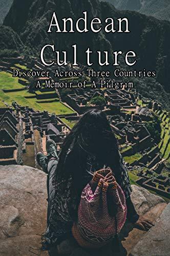 Andean Culture: Discover Across Three Countries, A Memoir of A Pilgrim: Quechua Living Conditions (English Edition)