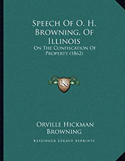 Speech Of O. H. Browning, Of Illinois: On The Confiscation Of Property (1862)