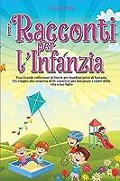 I Racconti per l'Infanzia: Una Grande collezione di Storie per bambini pieni di fantasia. Un viaggio alla scoperta delle emozioni per insegnare i valori della vita a tuo figlio.
