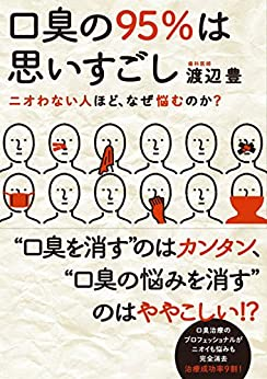 [渡辺 豊]の口臭の95%は思いすごし【完全版】: ニオわない人ほど、なぜ悩むのか?