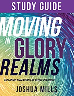 Moving in Glory Realms Study Guide: Exploring Dimensions of Divine Presence by [Joshua Mills]